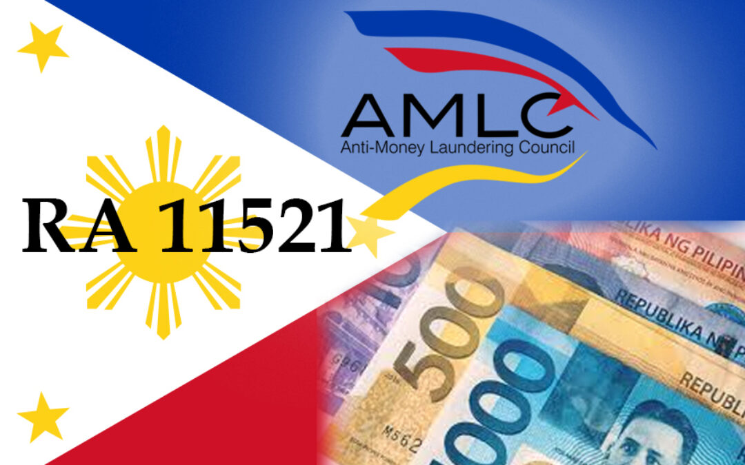 """REPUBLIC ACT N0. 11521 – AN ACT FURTHER STRENGTHENING THE ANTI-MONEY LAUNDERING LAW, AMENDING FOR THE PURPOSE REPUBLIC ACT NO. 9160, OTHERWISE KNOWN AS THE """"ANTI-MONEY LAUNDERING ACT OF 2001"""" , AS AMENDED"""